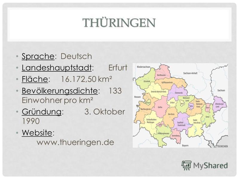 THÜRINGEN Sprache:Deutsch Landeshauptstadt:Erfurt Fläche:16.172,50 km² Bevölkerungsdichte:133 Einwohner pro km² Gründung:3. Oktober 1990 Website: www.thueringen.de