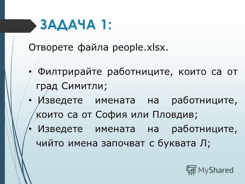 ЗАДАЧА 1: Отворете файла people.xlsx. Филтрирайте работниците, които са от град Симитли; Изведете имената на работниците, които са от София или Пловдив; Изведете имената на работниците, чийто имена започват с буквата Л;
