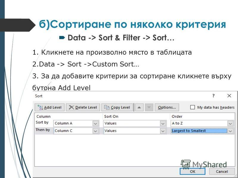 б)Сортиране по няколко критерия Data -> Sort & Filter -> Sort… Sort a Table Using Multiple Fields and Attributes image: http://allcomputers.us/image/1106/1.jpg Click anywhere within the table range. image: http://allcomputers.us/image/1106/2.jpg Clic