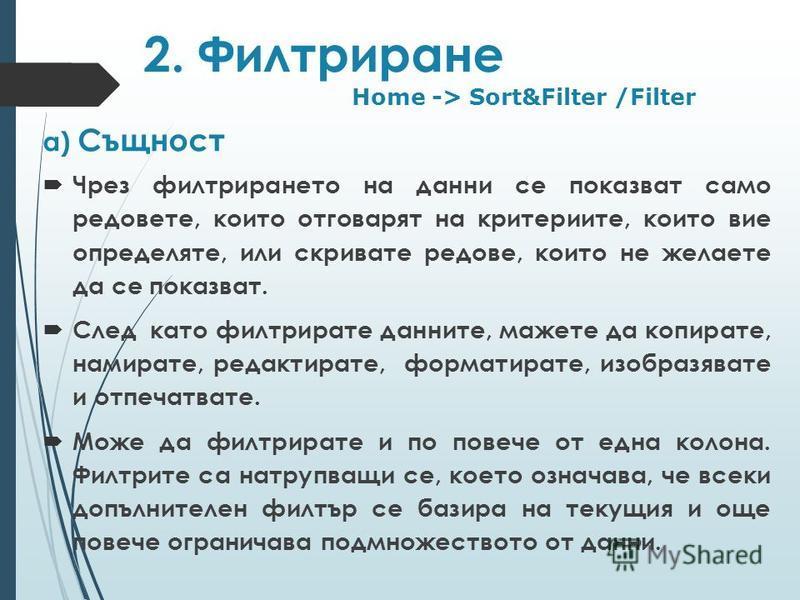 2. Филтриране а) Същност Чрез филтрирането на данни се показват само редовете, които отговарят на критериите, които вие определяте, или скривате редове, които не желаете да се показват. След като филтрирате данните, мажете да копирате, намирате, реда