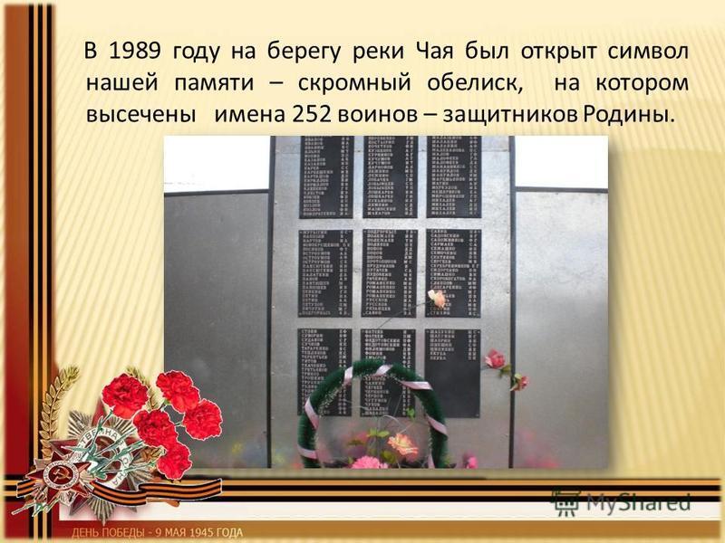 В 1989 году на берегу реки Чая был открыт символ нашей памяти – скромный обелиск, на котором высечены имена 252 воинов – защитников Родины.