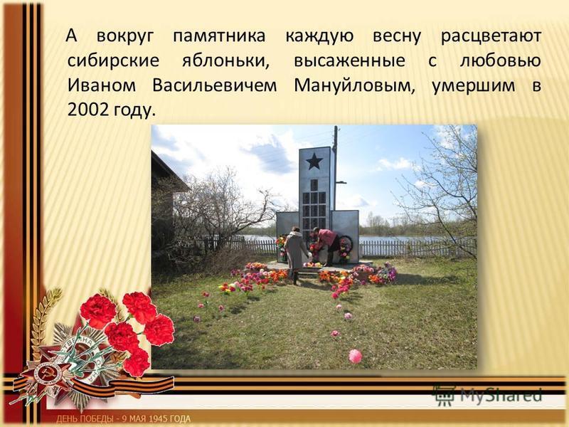 А вокруг памятника каждую весну расцветают сибирские яблоньки, высаженные с любовью Иваном Васильевичем Мануйловым, умершим в 2002 году.