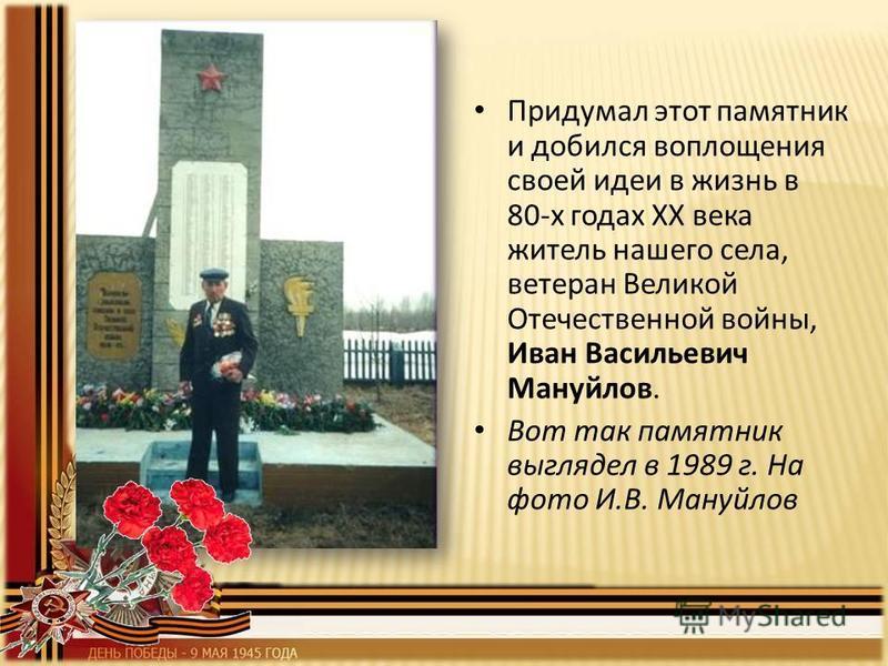 Придумал этот памятник и добился воплощения своей идеи в жизнь в 80-х годах ХХ века житель нашего села, ветеран Великой Отечественной войны, Иван Васильевич Мануйлов. Вот так памятник выглядел в 1989 г. На фото И.В. Мануйлов