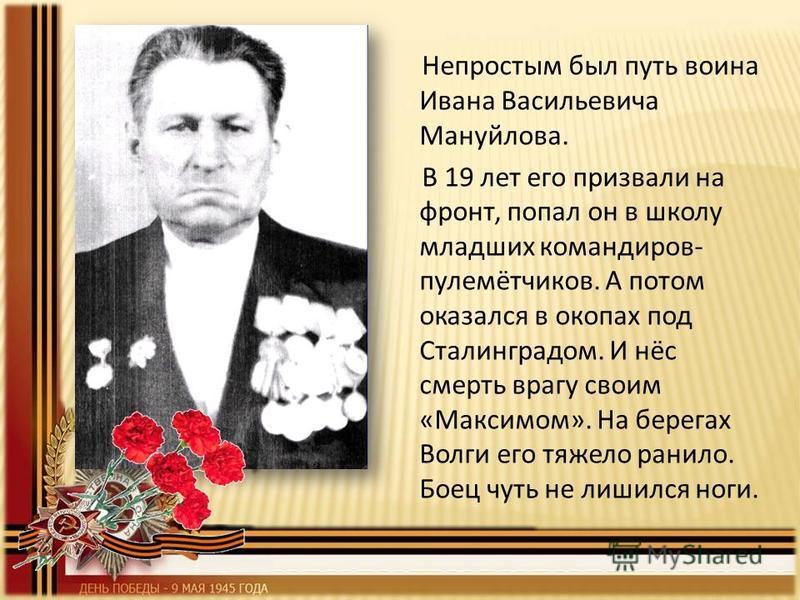 Непростым был путь воина Ивана Васильевича Мануйлова. В 19 лет его призвали на фронт, попал он в школу младших командиров- пулемётчиков. А потом оказался в окопах под Сталинградом. И нёс смерть врагу своим «Максимом». На берегах Волги его тяжело рани