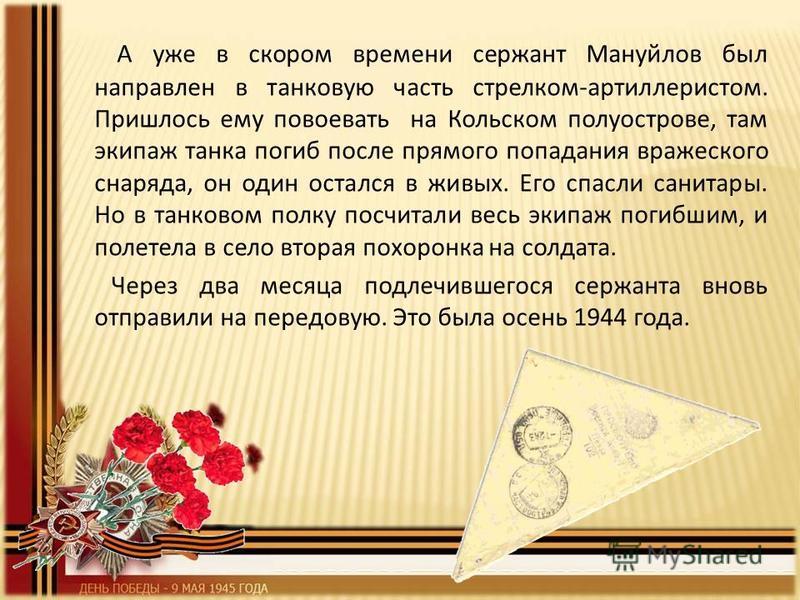 А уже в скором времени сержант Мануйлов был направлен в танковую часть стрелком-артиллеристом. Пришлось ему повоевать на Кольском полуострове, там экипаж танка погиб после прямого попадания вражеского снаряда, он один остался в живых. Его спасли сани