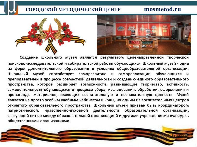 ГОРОДСКОЙ МЕТОДИЧЕСКИЙ ЦЕНТР mosmetod.ru Создание школьного музея является результатом целенаправленной творческой поисково-исследовательской и собирательской работы обучающихся. Школьный музей - одна из форм дополнительного образования в условиях об