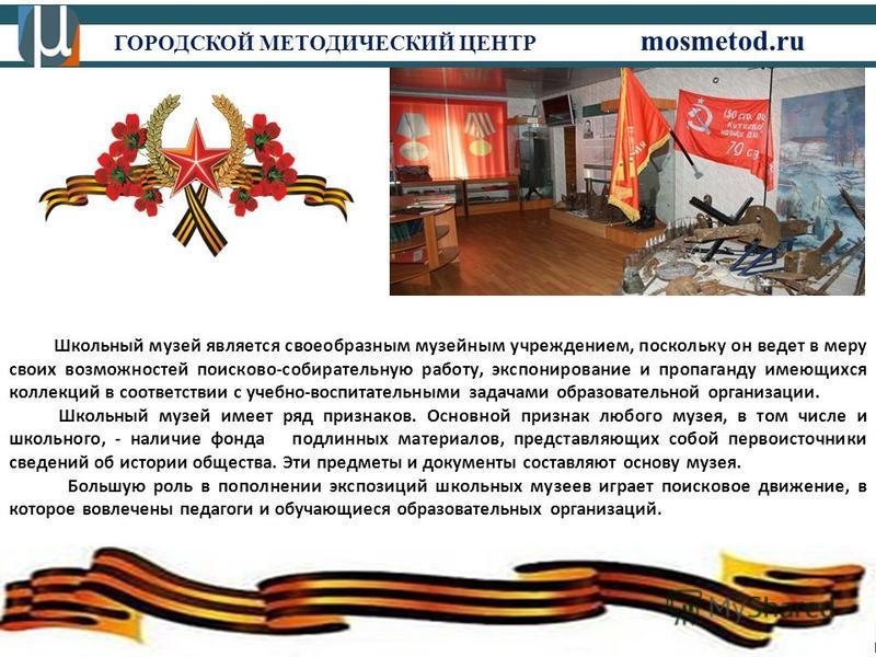 ГОРОДСКОЙ МЕТОДИЧЕСКИЙ ЦЕНТР mosmetod.ru Школьный музей является своеобразным музейным учреждением, поскольку он ведет в меру своих возможностей поисково-собирательную работу, экспонирование и пропаганду имеющихся коллекций в соответствии с учебно-во