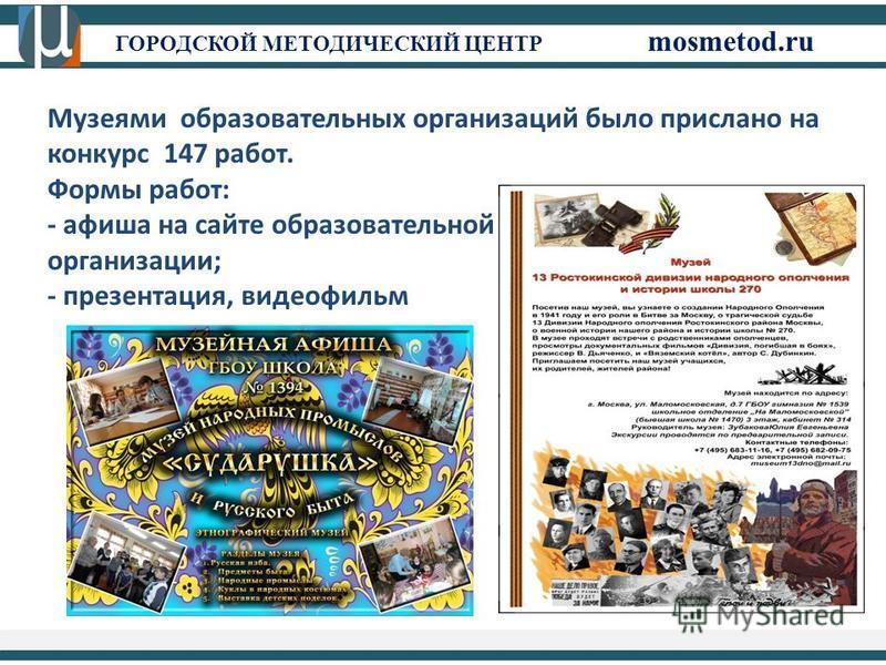 ГОРОДСКОЙ МЕТОДИЧЕСКИЙ ЦЕНТР mosmetod.ru Музеями образовательных организаций было прислано на конкурс 147 работ. Формы работ: - афиша на сайте образовательной организации; - презентация, видеофильм