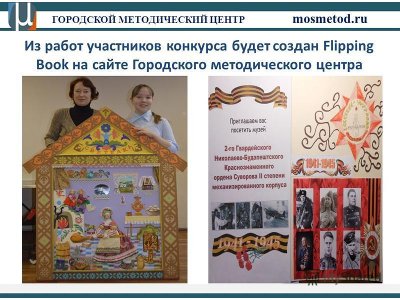 ГОРОДСКОЙ МЕТОДИЧЕСКИЙ ЦЕНТР mosmetod.ru Из работ участников конкурса будет создан Flipping Book на сайте Городского методического центра