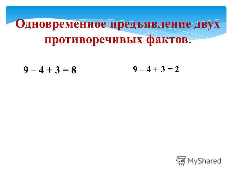 Одновременное предъявление двух противоречивых фактов. 9 – 4 + 3 = 8 9 – 4 + 3 = 2
