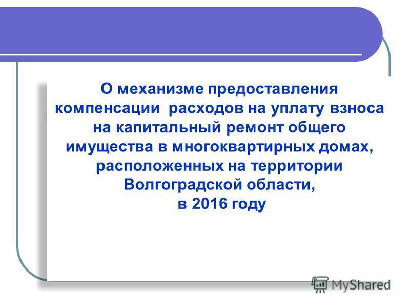 О механизме предоставления компенсации расходов на уплату взноса на капитальный ремонт общего имущества в многоквартирных домах, расположенных на территории Волгоградской области, в 2016 году О механизме предоставления компенсации расходов на уплату