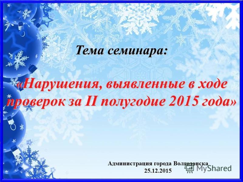 Администрация города Волгодонска 25.12.2015 Тема семинара: « Нарушения, выявленные в ходе проверок за II полугодие 2015 года »