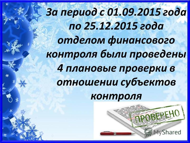 За период с 01.09.2015 года по 25.12.2015 года отделом финансового контроля были проведены 4 плановые проверки в отношении субъектов контроля
