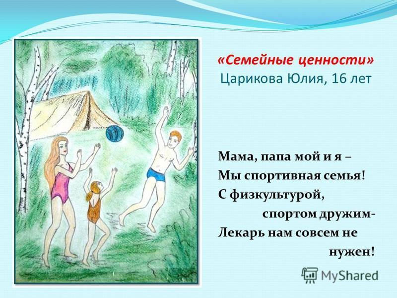 «Семейные ценности» Царикова Юлия, 16 лет Мама, папа мой и я – Мы спортивная семья! С физкультурой, спортом дружим- Лекарь нам совсем не нужен!