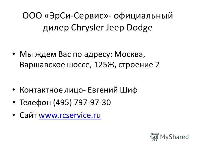 ООО «Эр Си-Сервис»- официальный дилер Chrysler Jeep Dodge Мы ждем Вас по адресу: Москва, Варшавское шоссе, 125Ж, строение 2 Контактное лицо- Евгений Шиф Телефон (495) 797-97-30 Сайт www.rcservice.ruwww.rcservice.ru