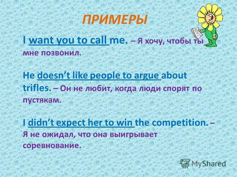 ПРИМЕРЫ I want you to call me. – Я хочу, чтобы ты мне позвонил. He doesnt like people to argue about trifles. – Он не любит, когда люди спорят по пустякам. I didnt expect her to win the competition. – Я не ожидал, что она выигрывает соревнование.