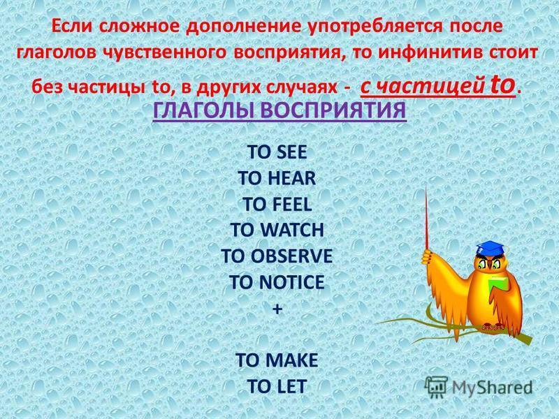 Если сложное дополнение употребляется после глаголов чувственного восприятия, то инфинитив стоит без частицы to, в других случаях - с частицей to. ГЛАГОЛЫ ВОСПРИЯТИЯ TO SEE TO HEAR TO FEEL TO WATCH TO OBSERVE TO NOTICE + TO MAKE TO LET