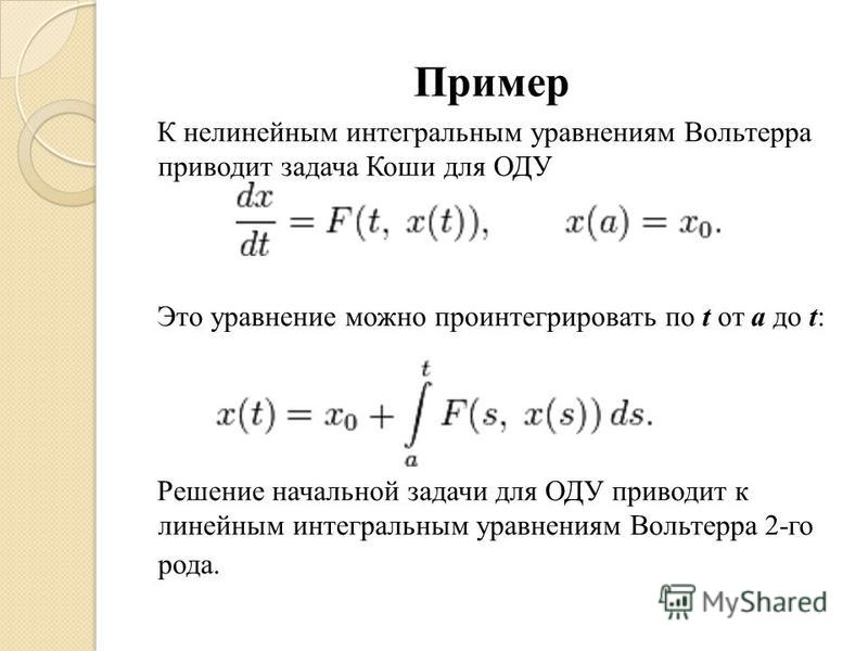 Пример К нелинейным интегральным уравнениям Вольтерра приводит задача Коши для ОДУ Это уравнение можно проинтегрировать по t от a до t: Решение начальной задачи для ОДУ приводит к линейным интегральным уравнениям Вольтерра 2-го рода.