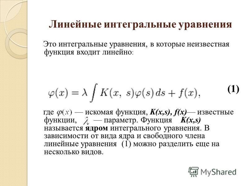Линейные интегральные уравнения Это интегральные уравнения, в которые неизвестная функция входит линейно : (1) где искомая функция, K(x,s), f(x) известные функции, параметр. Функция K(x,s) называется ядром интегрального уравнения. В зависимости от ви
