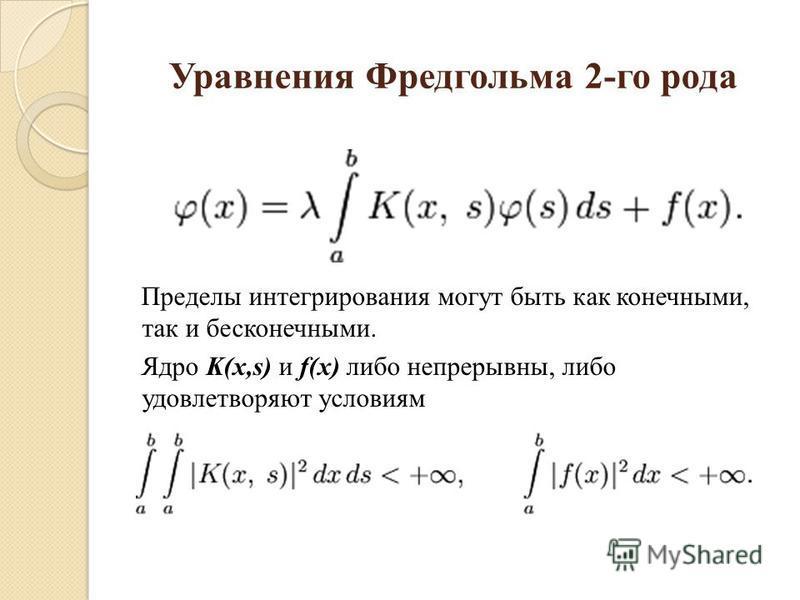 Уравнения Фредгольма 2-го рода Пределы интегрирозвания могут быть как конечными, так и бесконечными. Ядро K(x,s) и f(x) либо непрерывны, либо удовлетворяют условиям