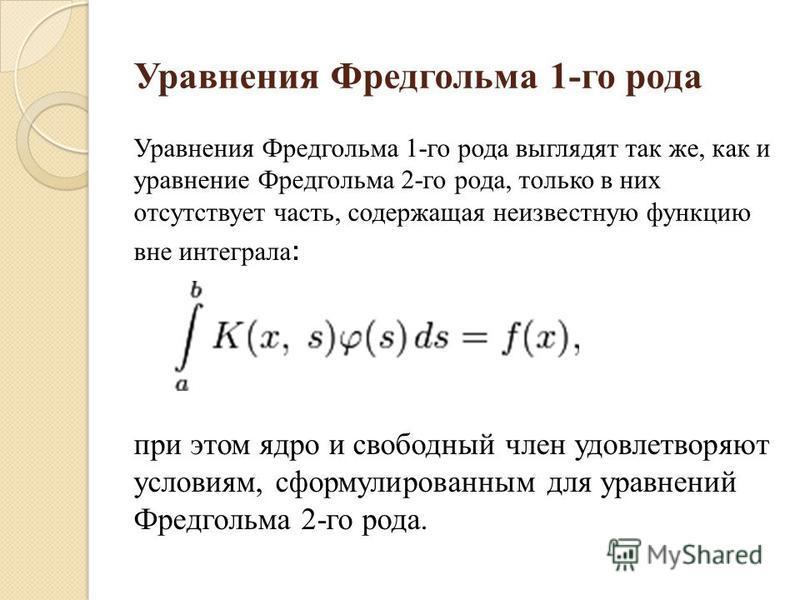Уравнения Фредгольма 1-го рода Уравнения Фредгольма 1-го рода выглядят так же, как и уравнение Фредгольма 2-го рода, только в них отсутствует часть, содержащая неизвестную функцию вне интеграла : при этом ядро и свободный член удовлетворяют условиям,