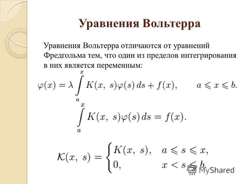 Уравнения Вольтерра Уравнения Вольтерра отличаются от уравнений Фредгольма тем, что один из пределов интегрирозвания в них является переменным: