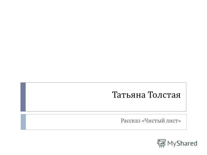 Татьяна Толстая Рассказ « Чистый лист »