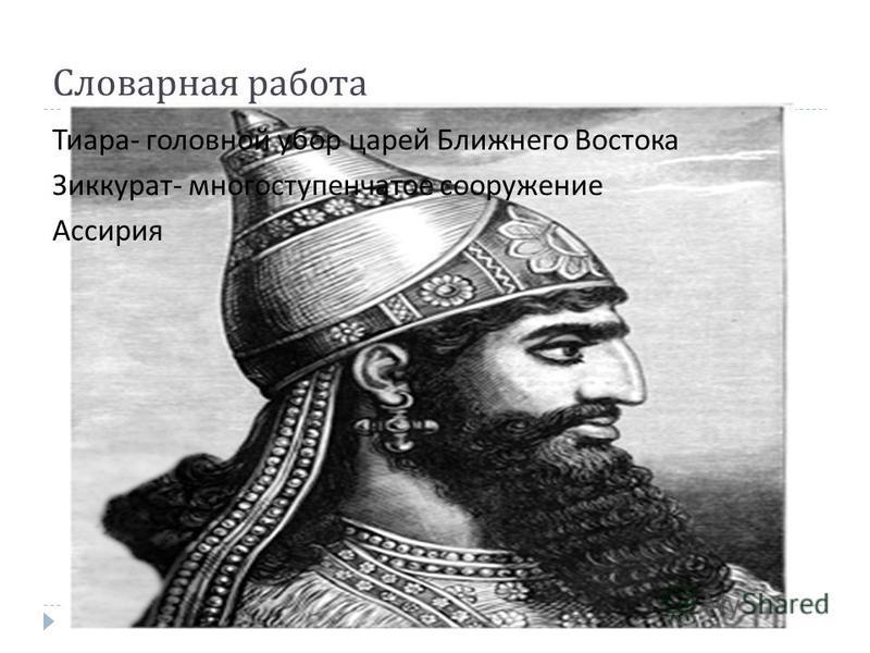 Словарная работа Тиара - головной убор царей Ближнего Востока Зиккурат - многоступенчатое сооружение Ассирия
