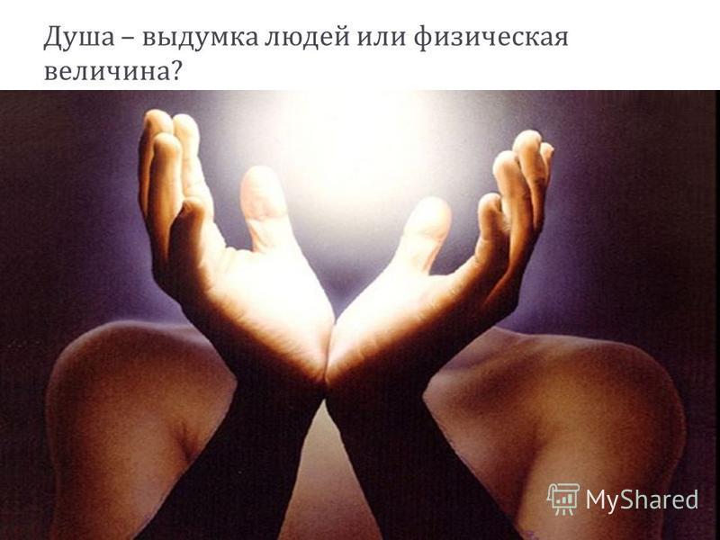 Душа – выдумка людей или физическая величина ?