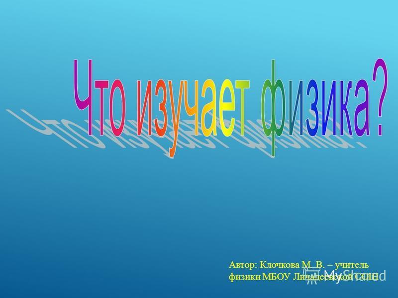 Автор: Клочкова М. В. – учитель физики МБОУ Личадеевской СОШ