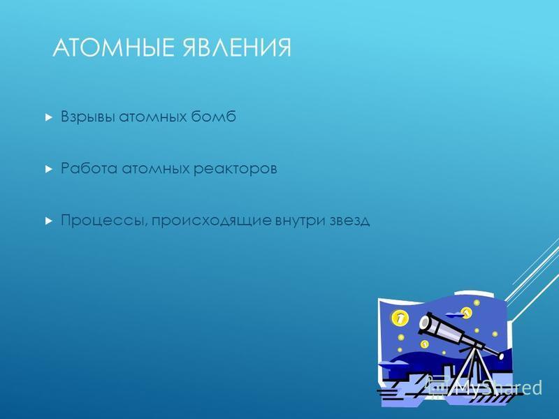 АТОМНЫЕ ЯВЛЕНИЯ Взрывы атомных бомб Работа атомных реакторов Процессы, происходящие внутри звезд