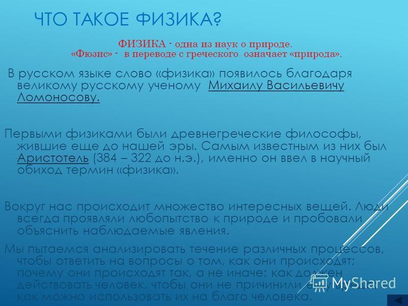 ЧТО ТАКОЕ ФИЗИКА? В русском языке слово «физика» появилось благодаря великому русскому ученому Михаилу Васильевичу Ломоносову.Михаилу Васильевичу Ломоносову. Первыми физиками были древнегреческие философы, жившие еще до нашей эры. Самым известным из