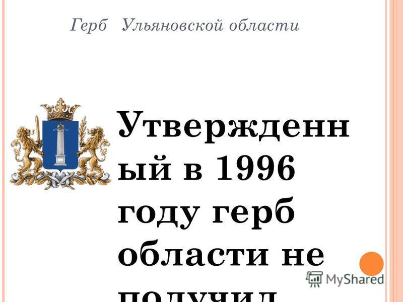 Герб Ульяновской области Утвержденн ый в 1996 году герб области не получил одобрения Геральдичес кого совета при президенте РФ и не был внесен в Государстве нный геральдический регистр. Вероятно причиной этого послужили элементы обрамления герба: Але
