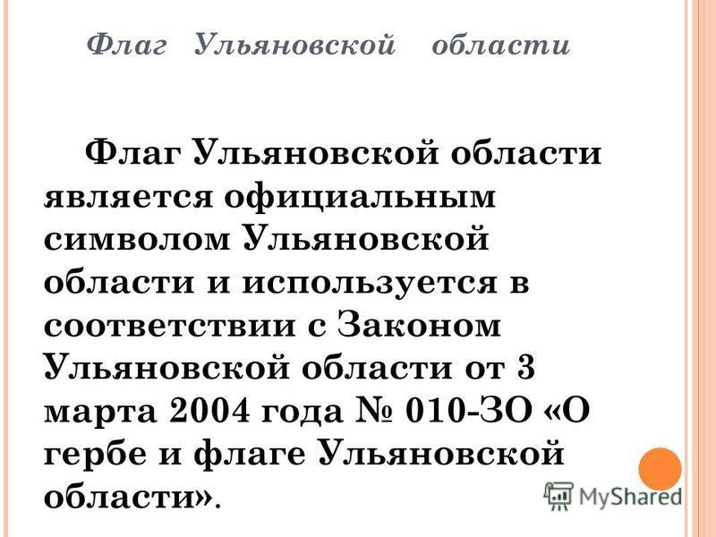 Флаг Ульяновской области является официальным символом Ульяновской области и используется в соответствии с Законом Ульяновской области от 3 марта 2004 года 010-ЗО «О гербе и флаге Ульяновской области». Флаг Ульяновской области представляет собой прям