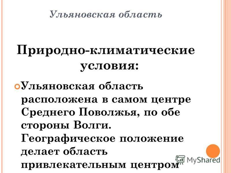 Ульяновская область Природно-климатические условия: Ульяновская область расположена в самом центре Среднего Поволжья, по обе стороны Волги. Географическое положение делает область привлекательным центром логистических и транспортных схем федерального