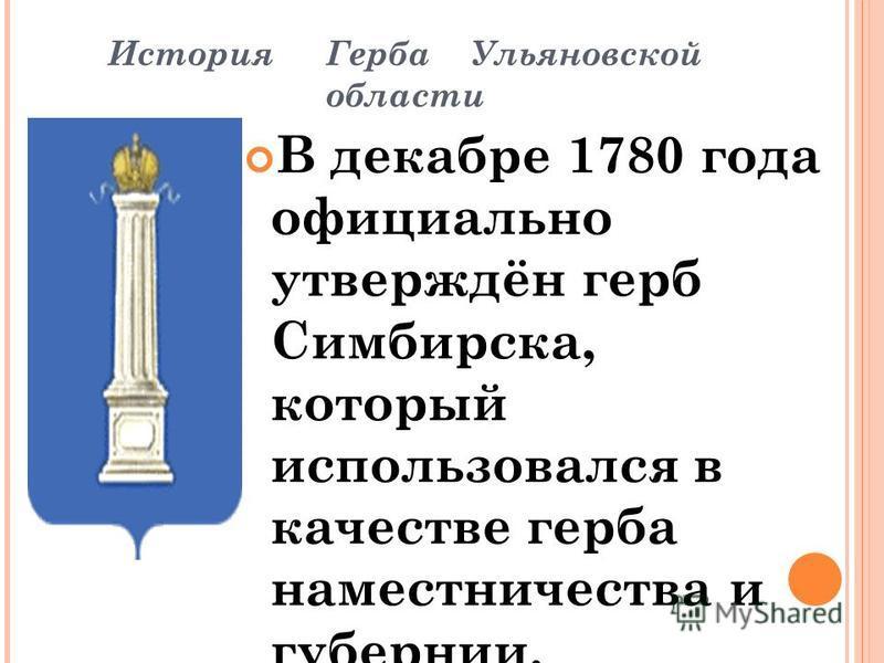 История Герба Ульяновской области В декабре 1780 года официально утверждён герб Симбирска, который использовался в качестве герба наместничества и губернии. Герб Симбирской губернии был Высочайше утверждён 5 июля 1878 года: