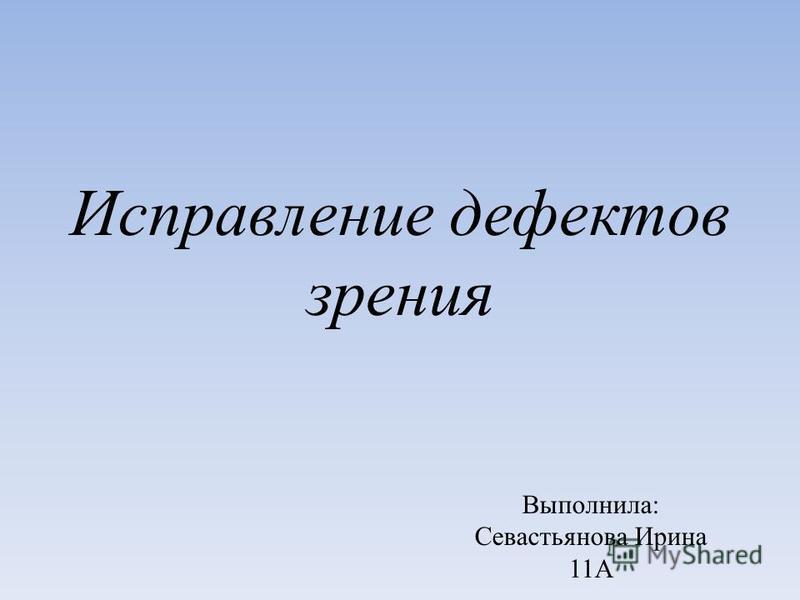 Исправление дефектов зрения Выполнила: Севастьянова Ирина 11А