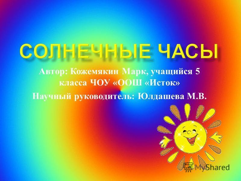 Автор : Кожемякин Марк, учащийся 5 класса ЧОУ « ООШ « Исток » Научный руководитель : Юлдашева М. В.