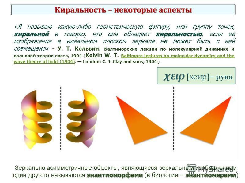 Киральность – некоторые аспекты хиральнойхиральностью «Я называю какую-либо геометрическую фигуру, или группу точек, хиральной и говорю, что она обладает хиральностью, если её изображение в идеальном плоском зеркале не может быть с ней совмещено» - У