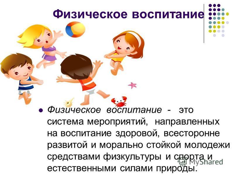 Физическое воспитание Физическое воспитание - это система мероприятий, направленных на воспитание здоровой, всесторонне развитой и морально стойкой молодежи средствами физкультуры и спорта и естественными силами природы.