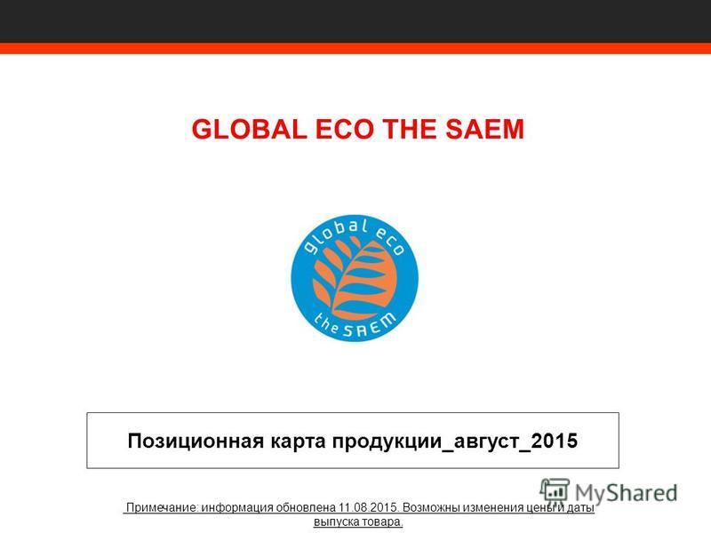 GLOBAL ECO THE SAEM Позиционная карта продукции_август_2015 Примечание: информация обновлена 11.08.2015. Возможны изменения цены и даты выпуска товара.