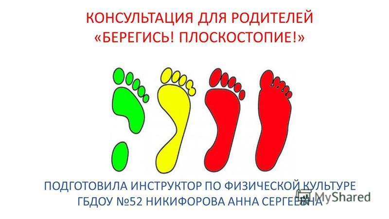 КОНСУЛЬТАЦИЯ ДЛЯ РОДИТЕЛЕЙ «БЕРЕГИСЬ! ПЛОСКОСТОПИЕ!» ПОДГОТОВИЛА ИНСТРУКТОР ПО ФИЗИЧЕСКОЙ КУЛЬТУРЕ ГБДОУ 52 НИКИФОРОВА АННА СЕРГЕЕВНА