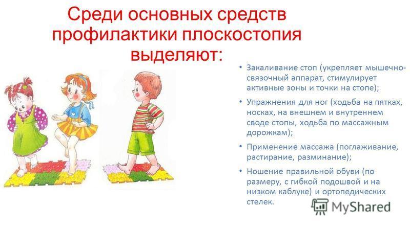 Среди основных средств профилактики плоскостопия выделяют: Закаливание стоп (укрепляет мышечно- связочный аппарат, стимулирует активные зоны и точки на стопе); Упражнения для ног (ходьба на пятках, носках, на внешнем и внутреннем своде стопы, ходьба