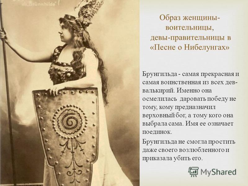 Образ женщины - воительницы, девы - правительницы в « Песне о Нибелунгах » Брунгильда - самая прекрасная и самая воинственная из всех дев - валькирий. Именно она осмелилась даровать победу не тому, кому предназначил верховный бог, а тому кого она выб
