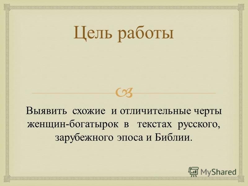 Цель работы Выявить схожие и отличительные черты женщин - богатырок в текстах русского, зарубежного эпоса и Библии.