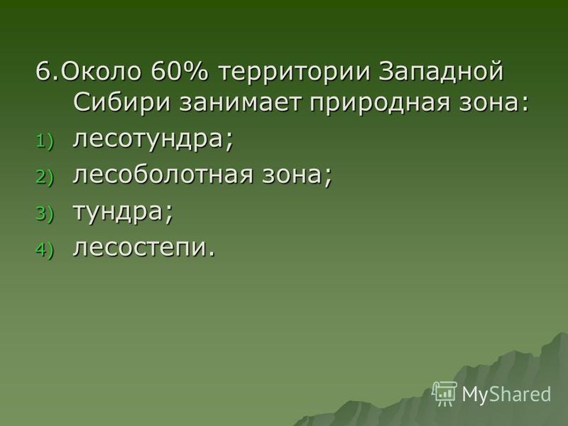 6. Около 60% территории Западной Сибири занимает природная зона: 1) лесотундра; 2) лесоболотная зона; 3) тундра; 4) лесостепи.