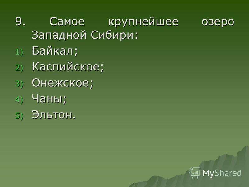 9. Самое крупнейшее озеро Западной Сибири: 1) Байкал; 2) Каспийское; 3) Онежское; 4) Чаны; 5) Эльтон.