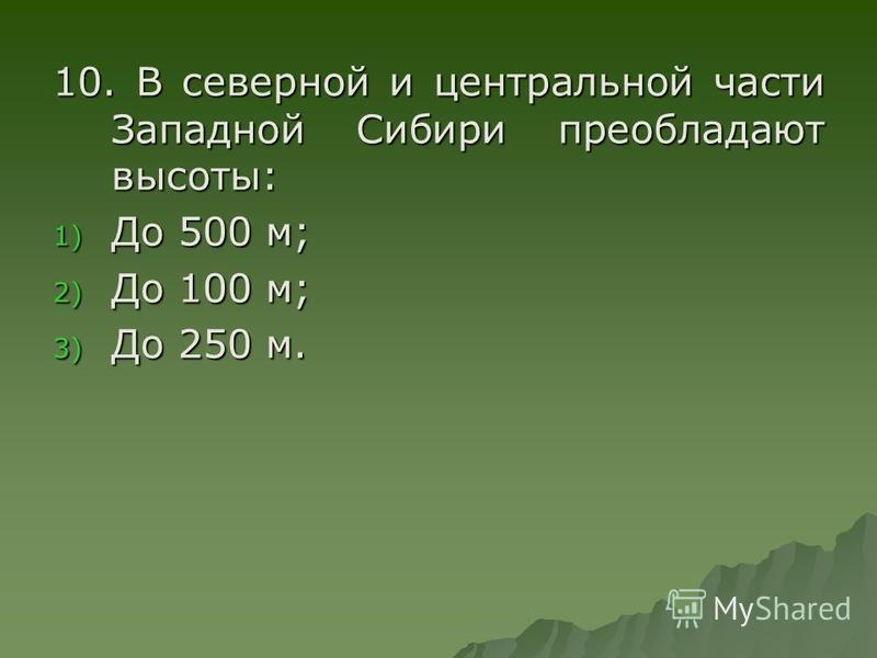 10. В северной и центральной части Западной Сибири преобладают высоты: 1) До 500 м; 2) До 100 м; 3) До 250 м.