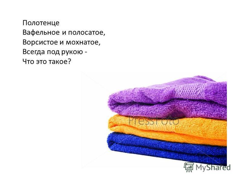 Полотенце Вафельное и полосатое, Ворсистое и мохнатое, Всегда под рукою - Что это такое?