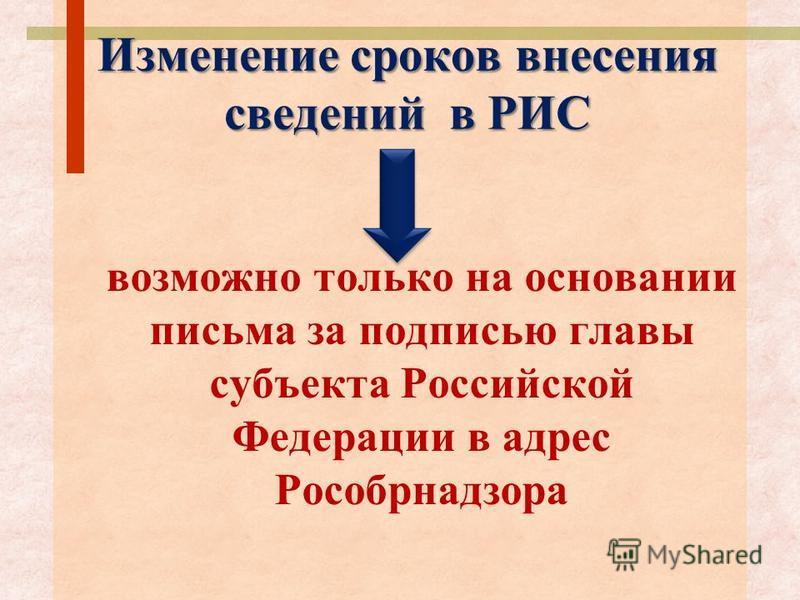 Изменение сроков внесения сведений в РИС возможно только на основании письма за подписью главы субъекта Российской Федерации в адрес Рособрнадзора